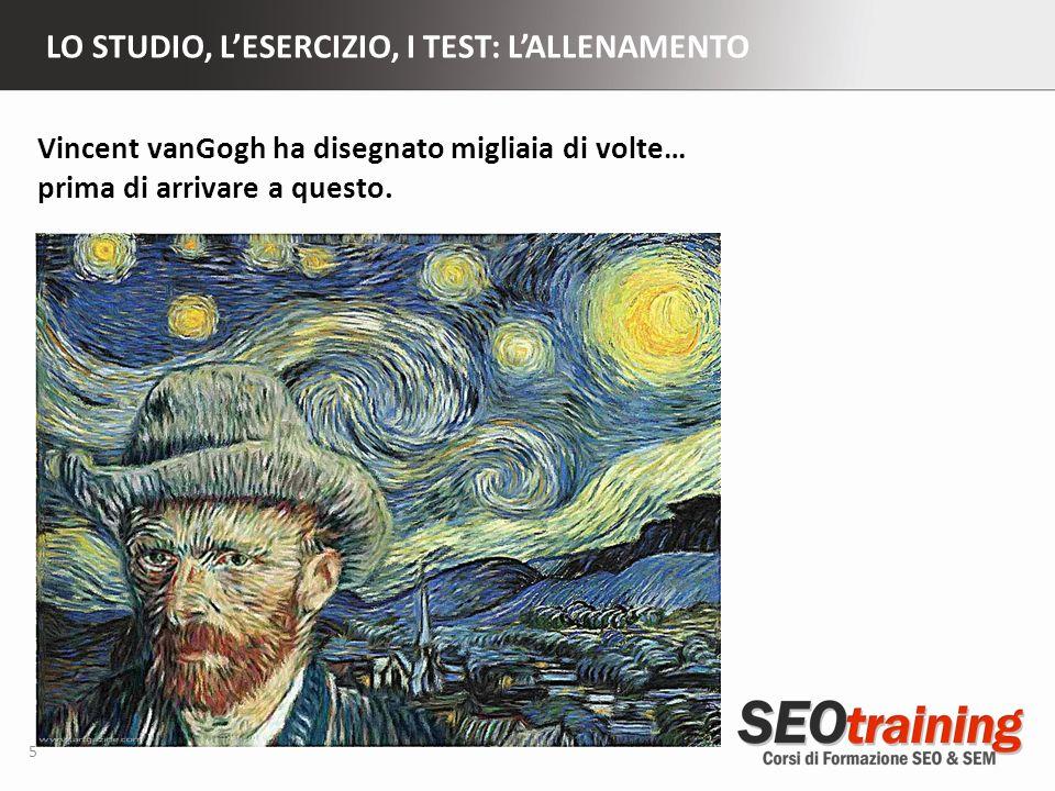 LO STUDIO, LESERCIZIO, I TEST: LALLENAMENTO 5 Vincent vanGogh ha disegnato migliaia di volte… prima di arrivare a questo.