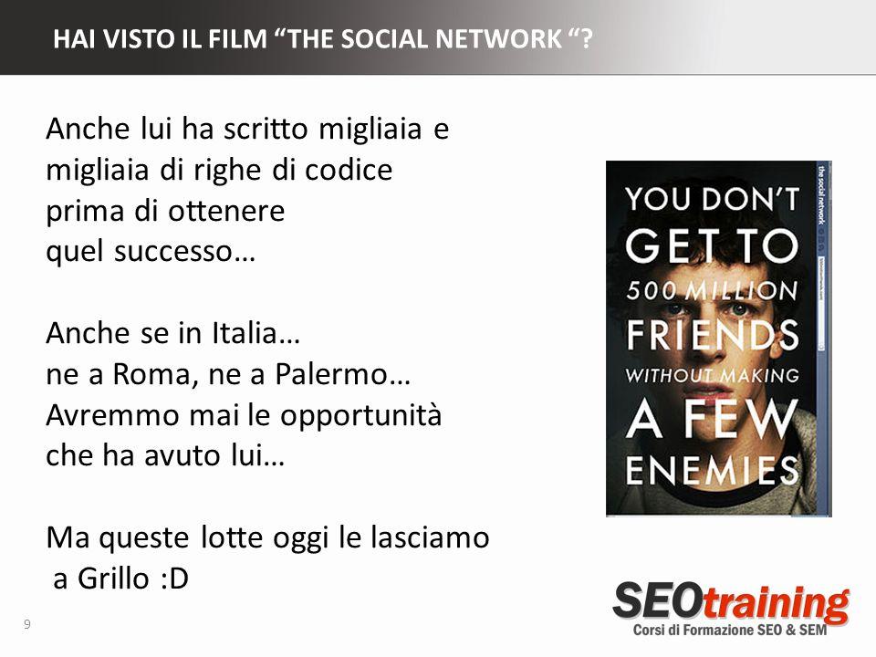 HAI VISTO IL FILM THE SOCIAL NETWORK ? 9 Anche lui ha scritto migliaia e migliaia di righe di codice prima di ottenere quel successo… Anche se in Ital