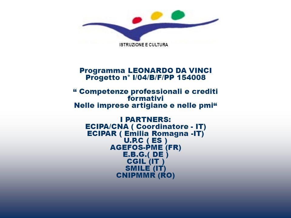 Programma LEONARDO DA VINCI Progetto n° I/04/B/F/PP 154008 Competenze professionali e crediti formativi Nelle imprese artigiane e nelle pmi I PARTNERS: ECIPA/CNA ( Coordinatore - IT) ECIPAR ( Emilia Romagna -IT) U.P.C ( ES ) AGEFOS-PME (FR) E.B.G.( DE ) CGIL (IT ) SMILE (IT) CNIPMMR (RO) ISTRUZIONE E CULTURA