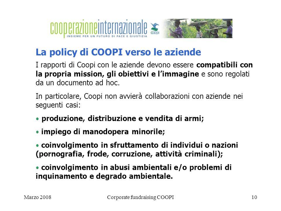 Marzo 2008Corporate fundraising COOPI10 La policy di COOPI verso le aziende I rapporti di Coopi con le aziende devono essere compatibili con la propria mission, gli obiettivi e limmagine e sono regolati da un documento ad hoc.