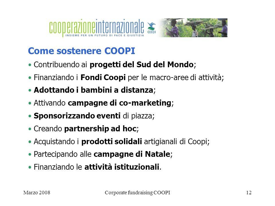 Marzo 2008Corporate fundraising COOPI12 Come sostenere COOPI Contribuendo ai progetti del Sud del Mondo; Finanziando i Fondi Coopi per le macro-aree di attività; Adottando i bambini a distanza; Attivando campagne di co-marketing; Sponsorizzando eventi di piazza; Creando partnership ad hoc; Acquistando i prodotti solidali artigianali di Coopi; Partecipando alle campagne di Natale; Finanziando le attività istituzionali.