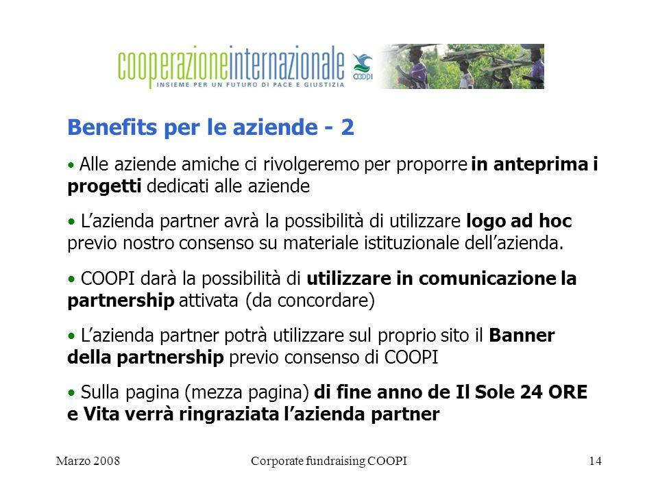 Marzo 2008Corporate fundraising COOPI14 Benefits per le aziende - 2 Alle aziende amiche ci rivolgeremo per proporre in anteprima i progetti dedicati alle aziende Lazienda partner avrà la possibilità di utilizzare logo ad hoc previo nostro consenso su materiale istituzionale dellazienda.