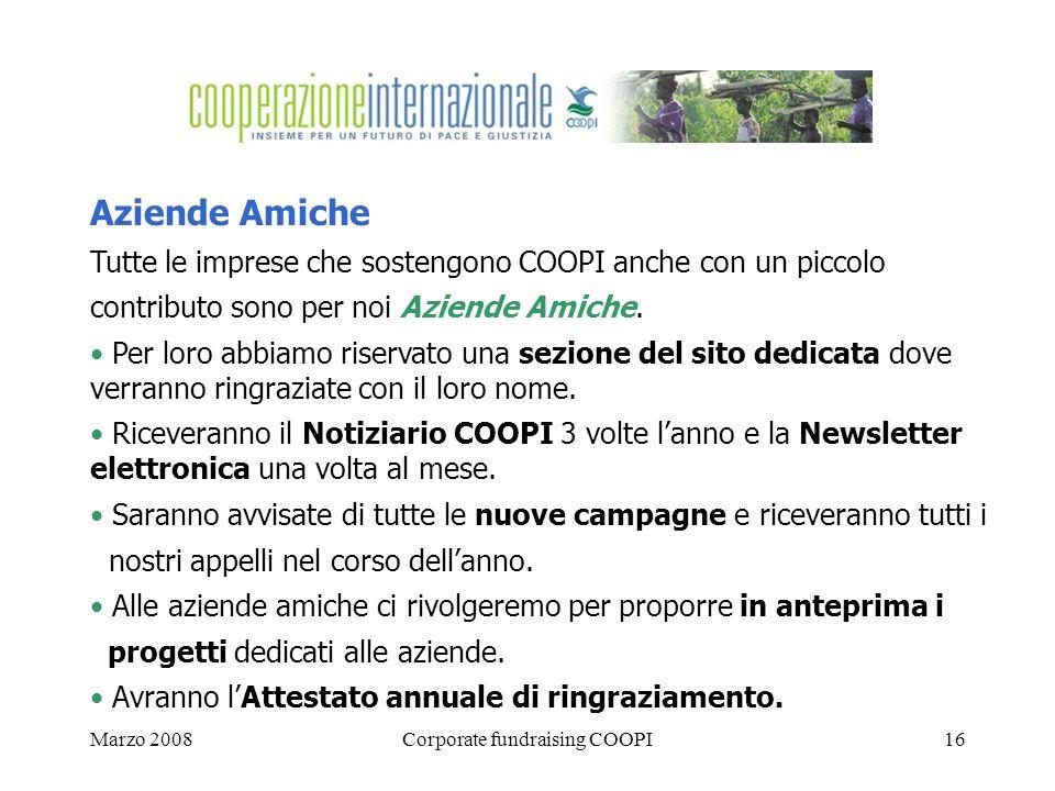 Marzo 2008Corporate fundraising COOPI16 Aziende Amiche Tutte le imprese che sostengono COOPI anche con un piccolo contributo sono per noi Aziende Amiche.