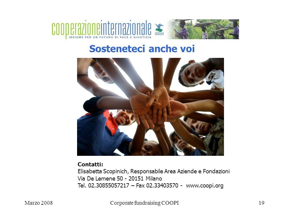 Marzo 2008Corporate fundraising COOPI19 Sosteneteci anche voi Contatti: Elisabetta Scopinich, Responsabile Area Aziende e Fondazioni Via De Lemene 50 - 20151 Milano Tel.