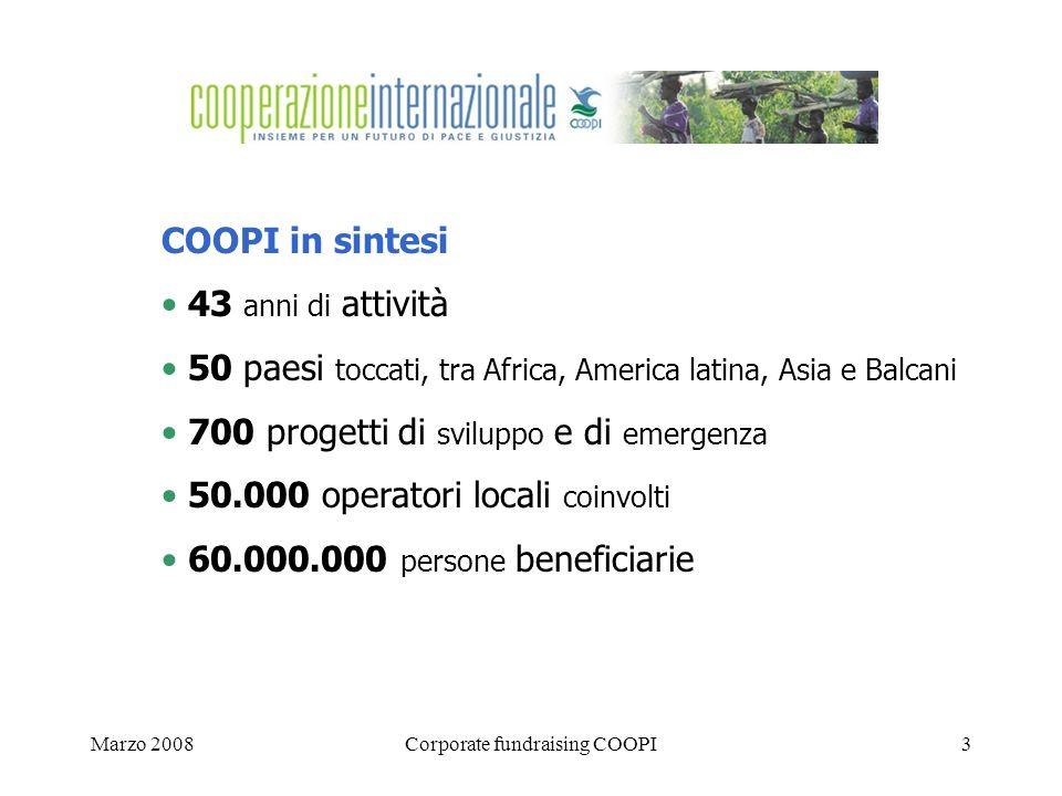 Marzo 2008Corporate fundraising COOPI3 COOPI in sintesi 43 anni di attività 50 paesi toccati, tra Africa, America latina, Asia e Balcani 700 progetti di sviluppo e di emergenza 50.000 operatori locali coinvolti 60.000.000 persone beneficiarie