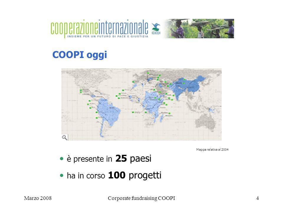 Marzo 2008Corporate fundraising COOPI4 COOPI oggi è presente in 25 paesi ha in corso 100 progetti Mappa relativa al 2004