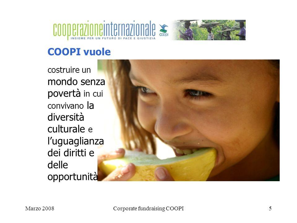 Marzo 2008Corporate fundraising COOPI5 COOPI vuole costruire un mondo senza povertà in cui convivano la diversità culturale e luguaglianza dei diritti e delle opportunità