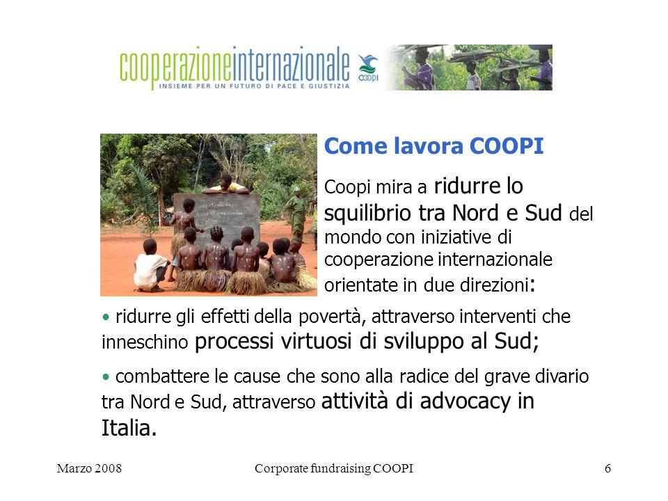 Marzo 2008Corporate fundraising COOPI6 Come lavora COOPI Coopi mira a ridurre lo squilibrio tra Nord e Sud del mondo con iniziative di cooperazione internazionale orientate in due direzioni : ridurre gli effetti della povertà, attraverso interventi che inneschino processi virtuosi di sviluppo al Sud; combattere le cause che sono alla radice del grave divario tra Nord e Sud, attraverso attività di advocacy in Italia.