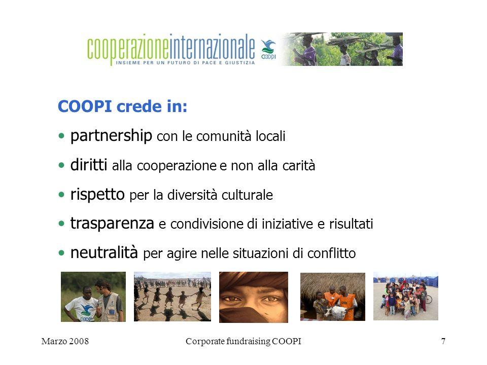 Marzo 2008Corporate fundraising COOPI7 COOPI crede in: partnership con le comunità locali diritti alla cooperazione e non alla carità rispetto per la diversità culturale trasparenza e condivisione di iniziative e risultati neutralità per agire nelle situazioni di conflitto
