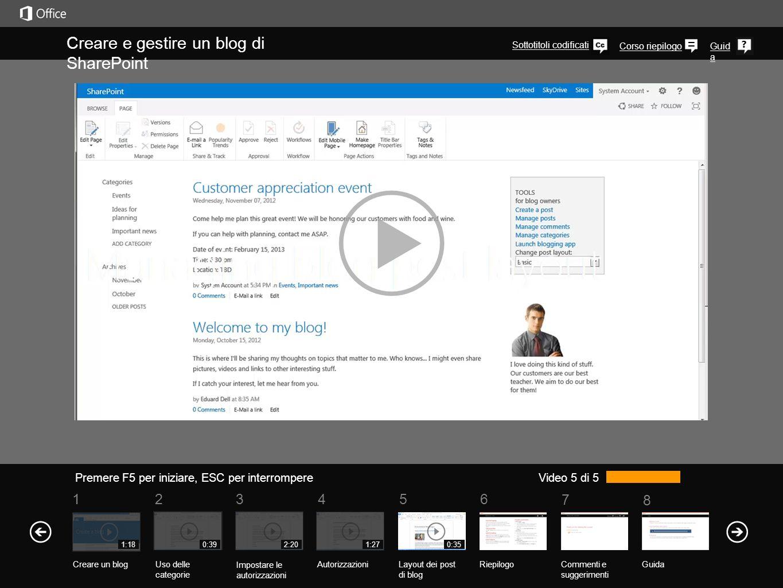 5 7 61234 Corso riepilogo 8 Guid a Creare e gestire un blog di SharePoint Premere F5 per iniziare, ESC per interrompere RiepilogoCommenti e suggerimenti Guida Video 5 di 5 1:18 Creare un blogUso delle categorie Impostare le autorizzazioni Autorizzazioni 0:392:201:27 Layout dei post di blog 0:35 Senza personalizzazioni speciali, hai la possibilità di visualizzare i post in tre formati diversi.