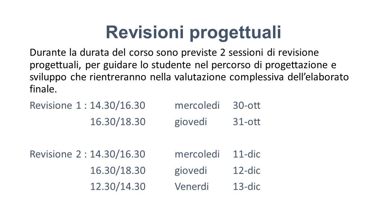 Revisioni progettuali Durante la durata del corso sono previste 2 sessioni di revisione progettuali, per guidare lo studente nel percorso di progettaz