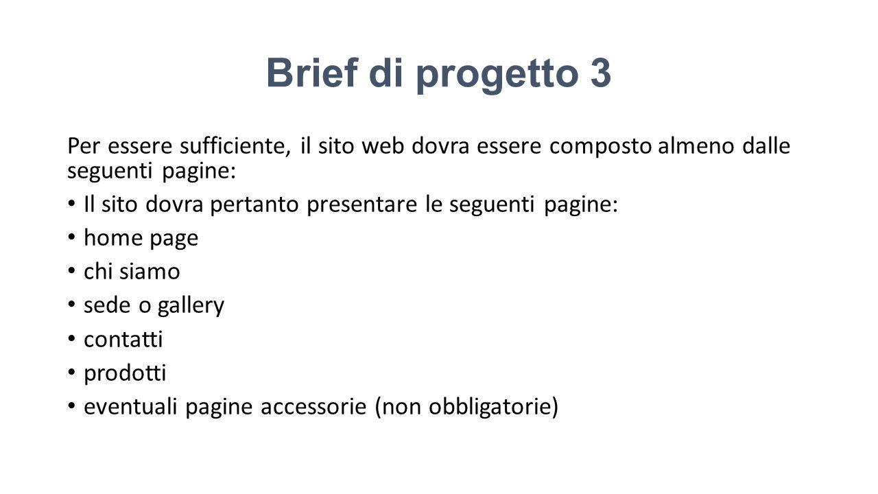 Brief di progetto 3 Per essere sufficiente, il sito web dovra essere composto almeno dalle seguenti pagine: Il sito dovra pertanto presentare le segue