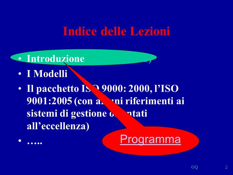 GQ2 Indice delle Lezioni Introduzione (Argomento 1) I Modelli Il pacchetto ISO 9000: 2000, lISO 9001:2005 (con alcuni riferimenti ai sistemi di gestione orientati alleccellenza) …..