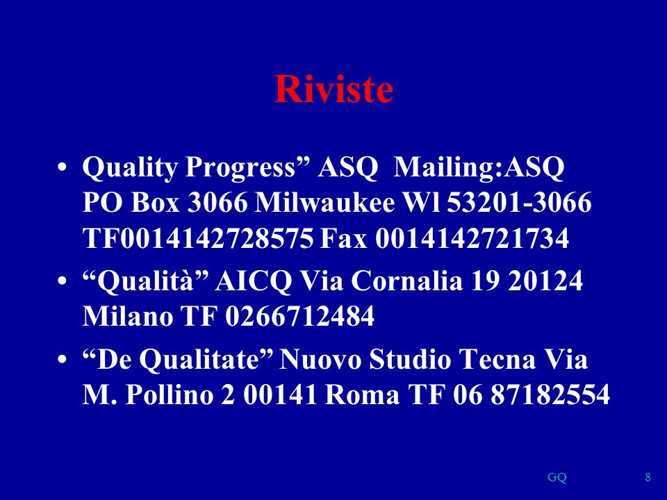 GQ8 Riviste Quality Progress ASQ Mailing:ASQ PO Box 3066 Milwaukee Wl 53201-3066 TF0014142728575 Fax 0014142721734 Qualità AICQ Via Cornalia 19 20124 Milano TF 0266712484 De Qualitate Nuovo Studio Tecna Via M.