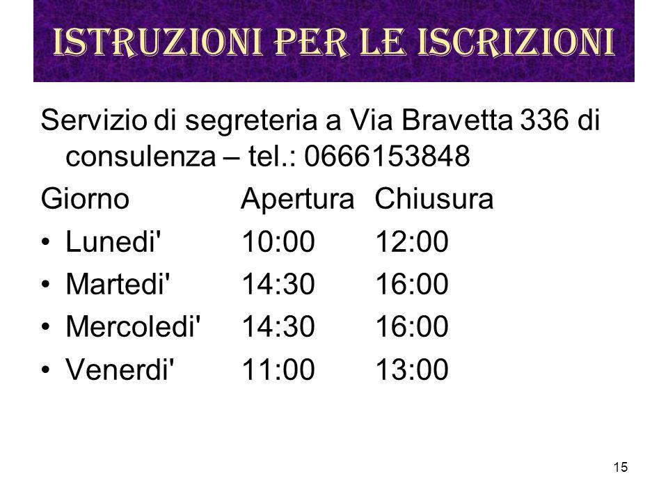 15 Istruzioni per le iscrizioni Servizio di segreteria a Via Bravetta 336 di consulenza – tel.: 0666153848 Giorno Apertura Chiusura Lunedi 10:00 12:00 Martedi 14:30 16:00 Mercoledi 14:30 16:00 Venerdi 11:00 13:00