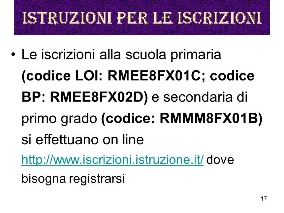 17 Istruzioni per le iscrizioni Le iscrizioni alla scuola primaria (codice LOI: RMEE8FX01C; codice BP: RMEE8FX02D) e secondaria di primo grado (codice: RMMM8FX01B) si effettuano on line http://www.iscrizioni.istruzione.it/ dove bisogna registrarsi http://www.iscrizioni.istruzione.it/