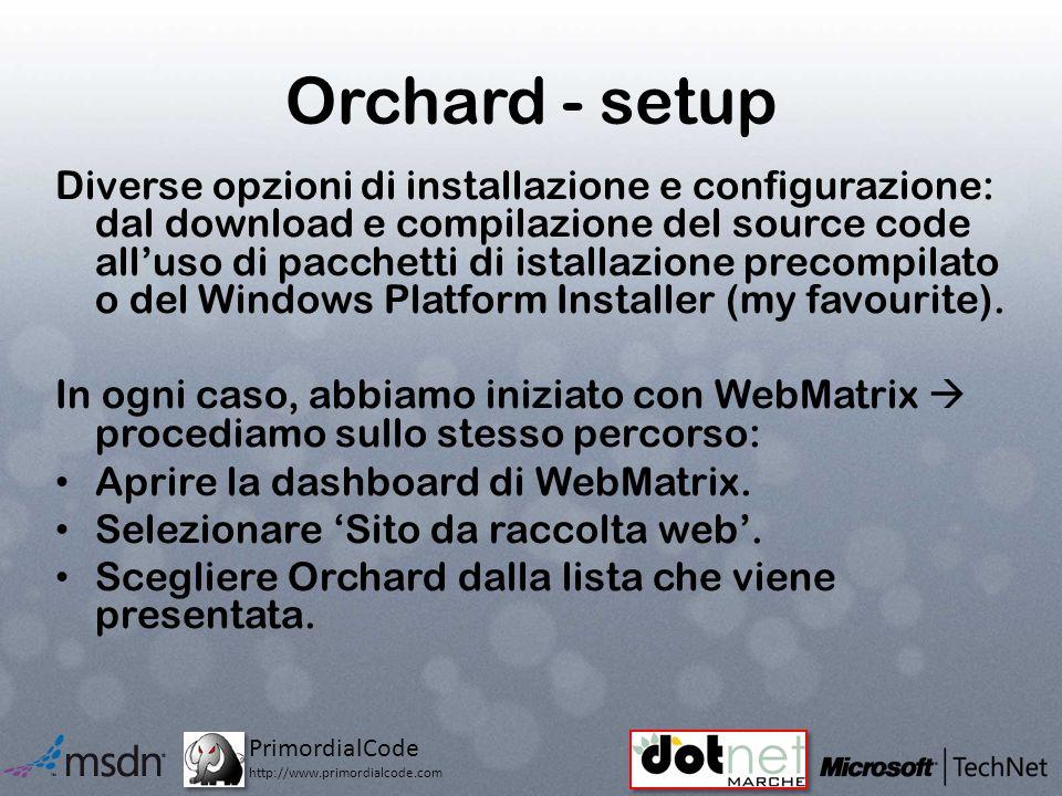 PrimordialCode http://www.primordialcode.com Orchard - setup Diverse opzioni di installazione e configurazione: dal download e compilazione del source code alluso di pacchetti di istallazione precompilato o del Windows Platform Installer (my favourite).