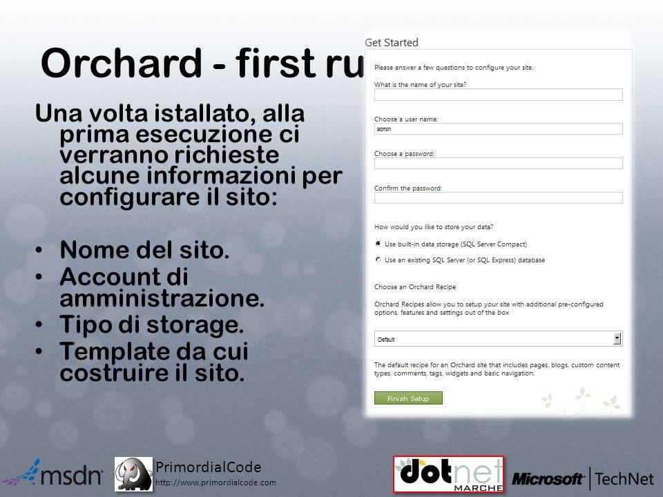 PrimordialCode http://www.primordialcode.com Orchard - first run Una volta istallato, alla prima esecuzione ci verranno richieste alcune informazioni per configurare il sito: Nome del sito.