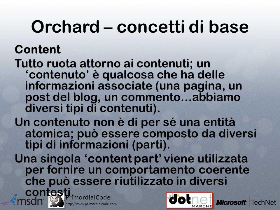 PrimordialCode http://www.primordialcode.com Orchard – concetti di base Content Tutto ruota attorno ai contenuti; un contenuto è qualcosa che ha delle informazioni associate (una pagina, un post del blog, un commento…abbiamo diversi tipi di contenuti).