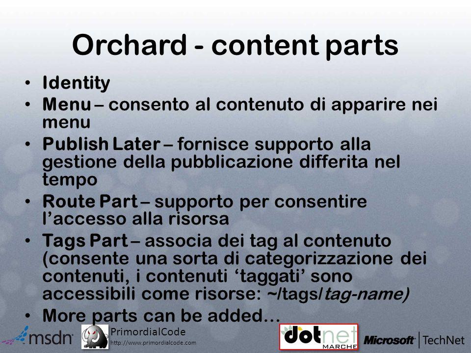 PrimordialCode http://www.primordialcode.com Orchard - content parts Identity Menu – consento al contenuto di apparire nei menu Publish Later – fornisce supporto alla gestione della pubblicazione differita nel tempo Route Part – supporto per consentire laccesso alla risorsa Tags Part – associa dei tag al contenuto (consente una sorta di categorizzazione dei contenuti, i contenuti taggati sono accessibili come risorse: ~/tags/tag-name) More parts can be added…