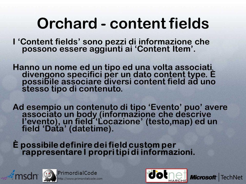 PrimordialCode http://www.primordialcode.com Orchard - content fields I Content fields sono pezzi di informazione che possono essere aggiunti ai Content Item.