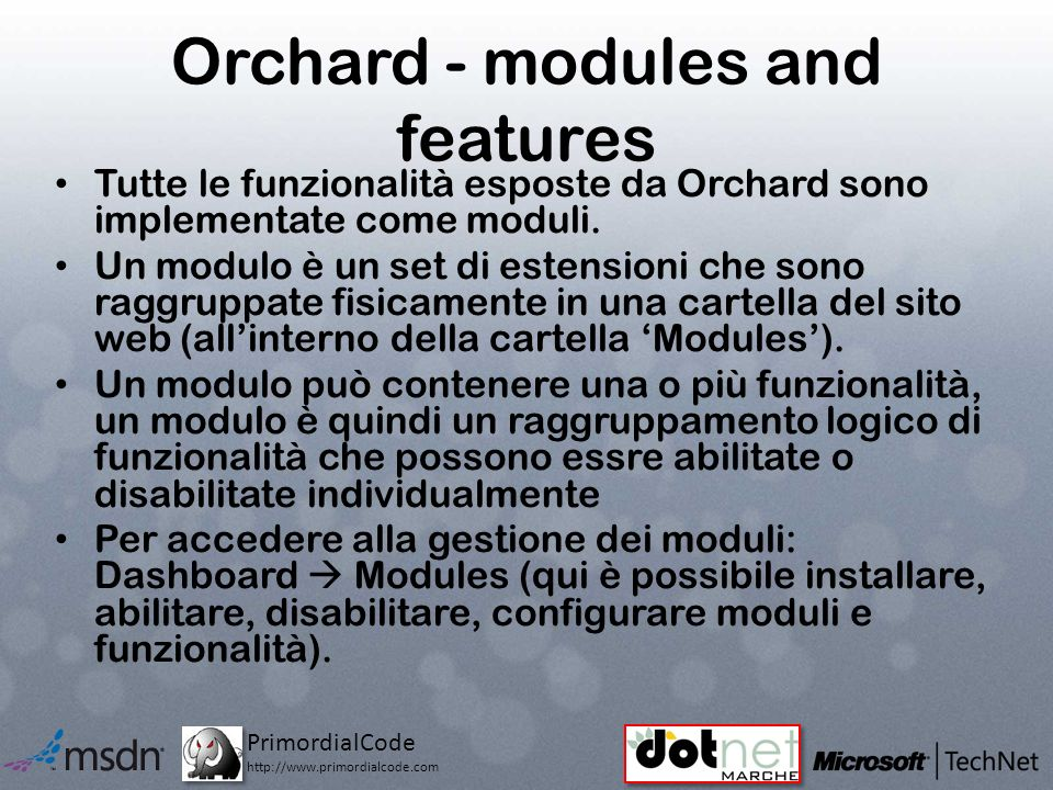 PrimordialCode http://www.primordialcode.com Orchard - modules and features Tutte le funzionalità esposte da Orchard sono implementate come moduli.