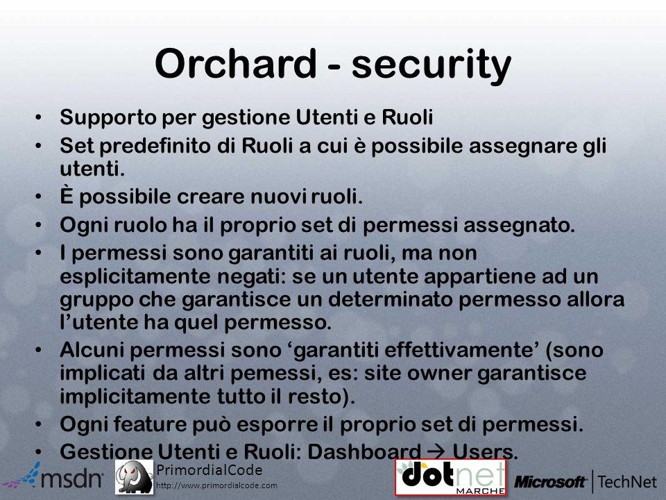 PrimordialCode http://www.primordialcode.com Orchard - security Supporto per gestione Utenti e Ruoli Set predefinito di Ruoli a cui è possibile assegnare gli utenti.