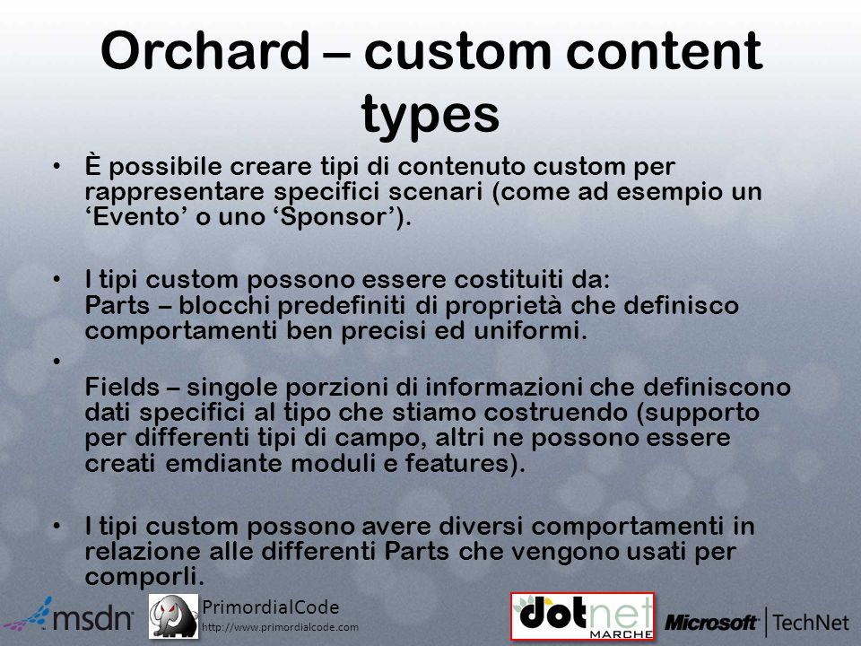 PrimordialCode http://www.primordialcode.com Orchard – custom content types È possibile creare tipi di contenuto custom per rappresentare specifici scenari (come ad esempio un Evento o uno Sponsor).