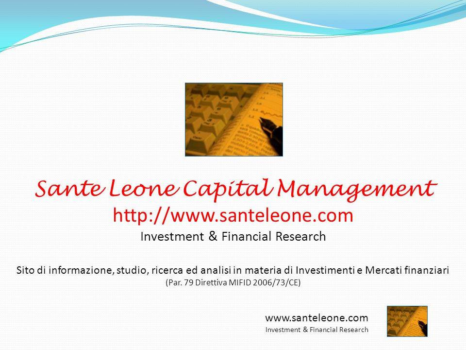 www.santeleone.com Investment & Financial Research Sante Leone Capital Management http://www.santeleone.com Investment & Financial Research Sito di informazione, studio, ricerca ed analisi in materia di Investimenti e Mercati finanziari (Par.
