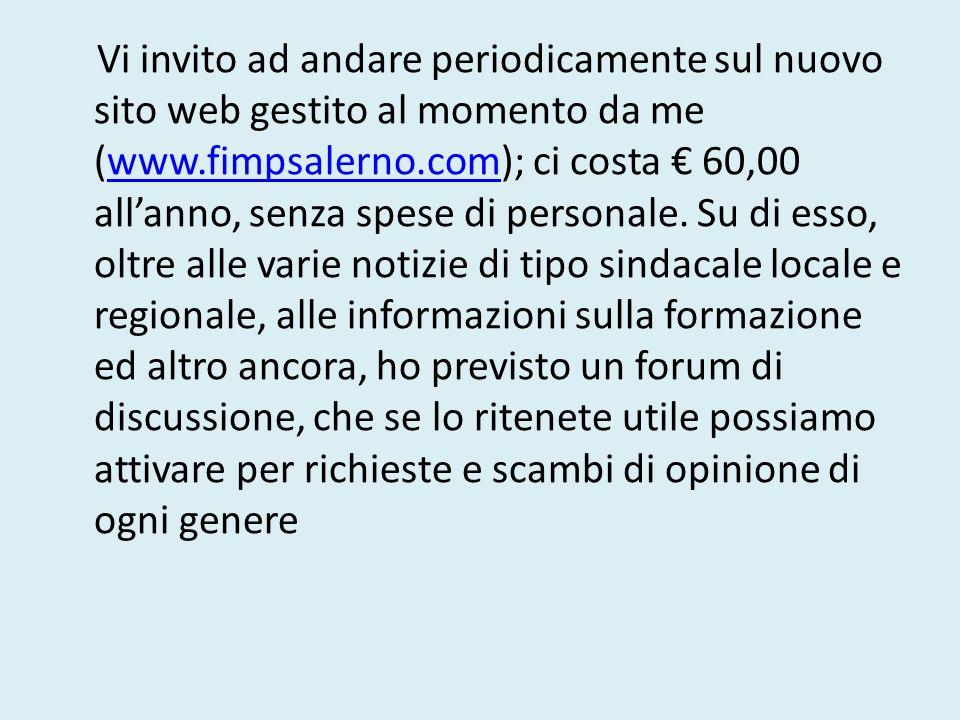 Vi invito ad andare periodicamente sul nuovo sito web gestito al momento da me (www.fimpsalerno.com); ci costa 60,00 allanno, senza spese di personale