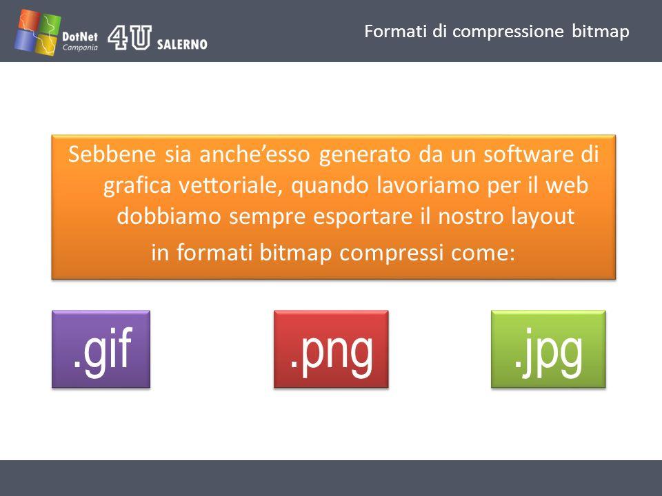Formati di compressione bitmap Sebbene sia ancheesso generato da un software di grafica vettoriale, quando lavoriamo per il web dobbiamo sempre esportare il nostro layout in formati bitmap compressi come: Sebbene sia ancheesso generato da un software di grafica vettoriale, quando lavoriamo per il web dobbiamo sempre esportare il nostro layout in formati bitmap compressi come:.gif.png.jpg