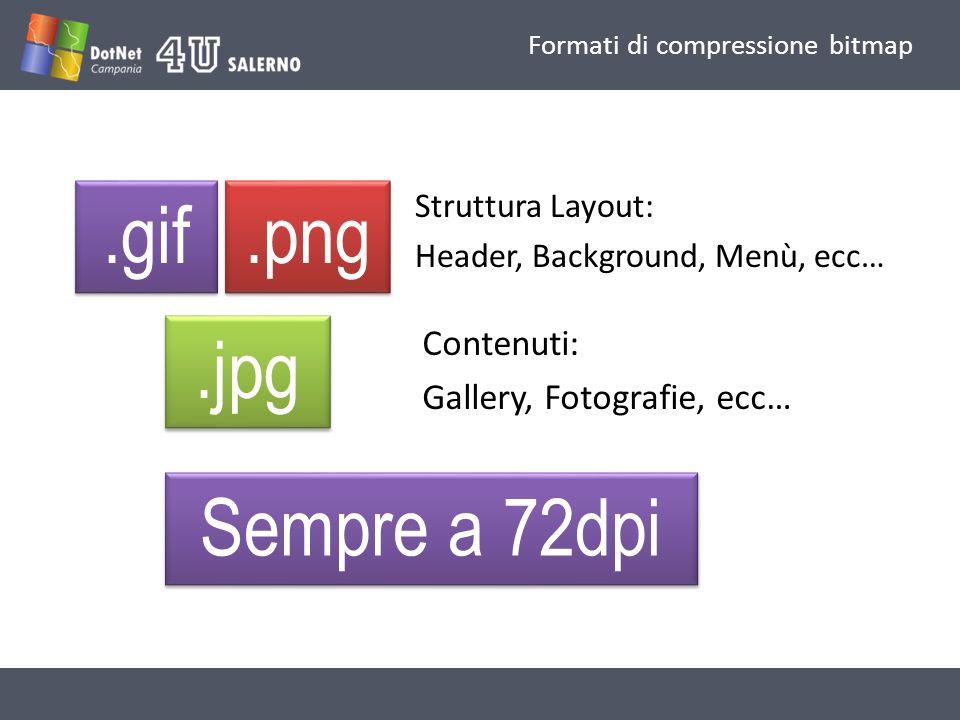 Formati di compressione bitmap.gif.png.jpg Struttura Layout: Header, Background, Menù, ecc… Contenuti: Gallery, Fotografie, ecc… Sempre a 72dpi