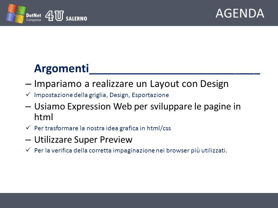 AGENDA Argomenti____________________________ – Impariamo a realizzare un Layout con Design Impostazione della griglia, Design, Esportazione – Usiamo Expression Web per sviluppare le pagine in html Per trasformare la nostra idea grafica in html/css – Utilizzare Super Preview Per la verifica della corretta impaginazione nei browser più utilizzati.