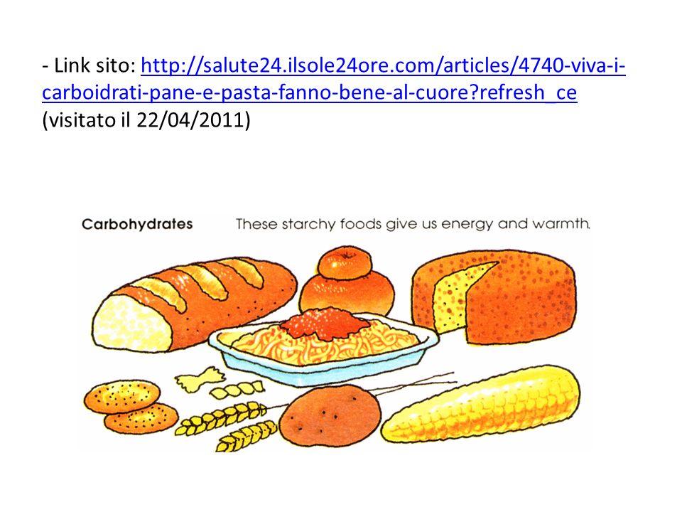 - Link sito: http://salute24.ilsole24ore.com/articles/4740-viva-i- carboidrati-pane-e-pasta-fanno-bene-al-cuore?refresh_ce (visitato il 22/04/2011)http://salute24.ilsole24ore.com/articles/4740-viva-i- carboidrati-pane-e-pasta-fanno-bene-al-cuore?refresh_ce