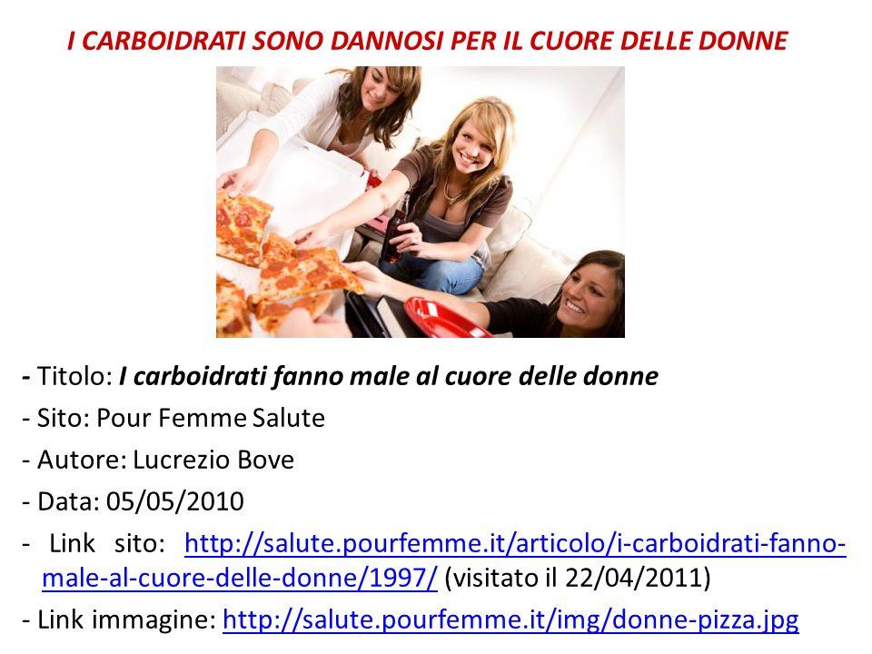 I CARBOIDRATI SONO DANNOSI PER IL CUORE DELLE DONNE - Titolo: I carboidrati fanno male al cuore delle donne - Sito: Pour Femme Salute - Autore: Lucrezio Bove - Data: 05/05/2010 - Link sito: http://salute.pourfemme.it/articolo/i-carboidrati-fanno- male-al-cuore-delle-donne/1997/ (visitato il 22/04/2011)http://salute.pourfemme.it/articolo/i-carboidrati-fanno- male-al-cuore-delle-donne/1997/ - Link immagine: http://salute.pourfemme.it/img/donne-pizza.jpghttp://salute.pourfemme.it/img/donne-pizza.jpg
