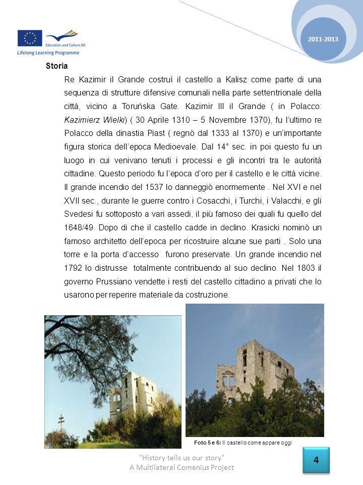 History tells us our story A Multilateral Comenius Project 2011-2013 4 4 Storia Re Kazimir il Grande costruì il castello a Kalisz come parte di una sequenza di strutture difensive comunali nella parte settentrionale della città, vicino a Toruńska Gate.