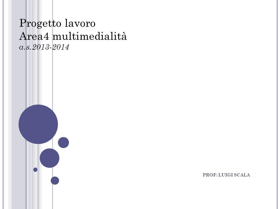 PROF: LUIGI SCALA Progetto lavoro Area4 multimedialità a.s.2013-2014