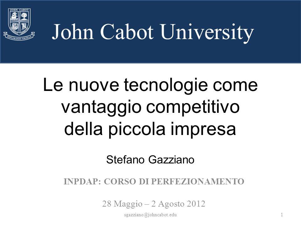 John Cabot University Le nuove tecnologie come vantaggio competitivo della piccola impresa Stefano Gazziano INPDAP: CORSO DI PERFEZIONAMENTO 28 Maggio – 2 Agosto 2012 1sgazziano@johncabot.edu