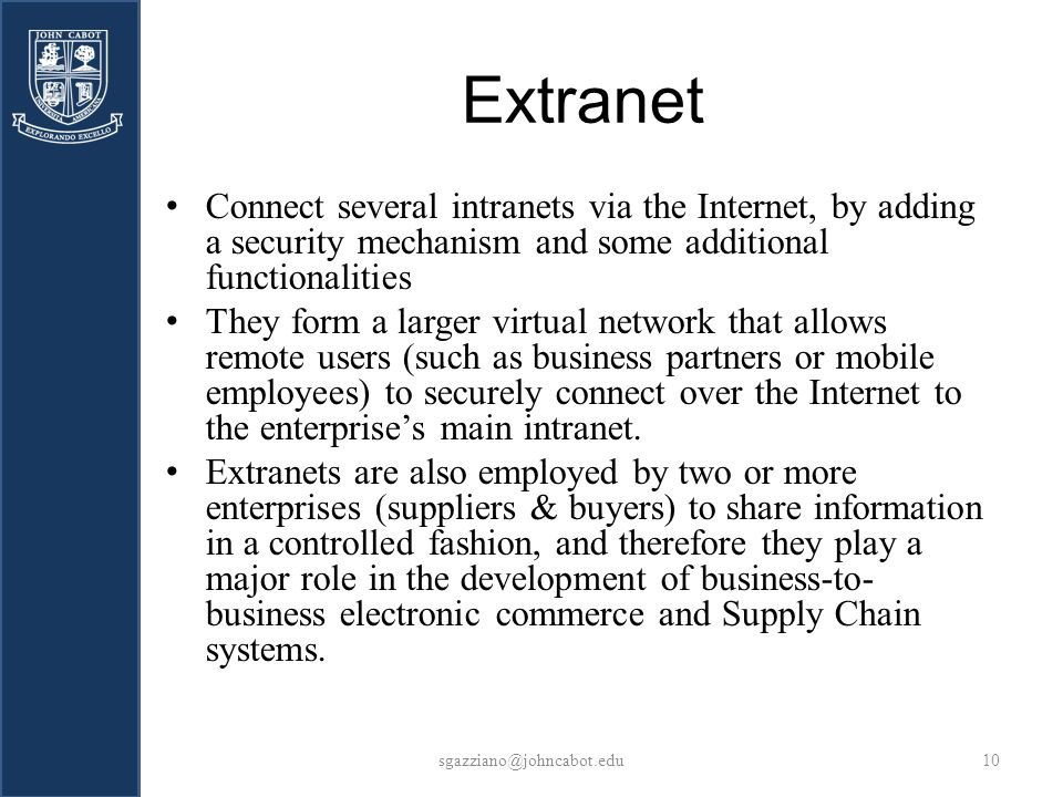 Extranet sgazziano@johncabot.edu10 Connect several intranets via the Internet, by adding a security mechanism and some additional functionalities They form a larger virtual network that allows remote users (such as business partners or mobile employees) to securely connect over the Internet to the enterprises main intranet.