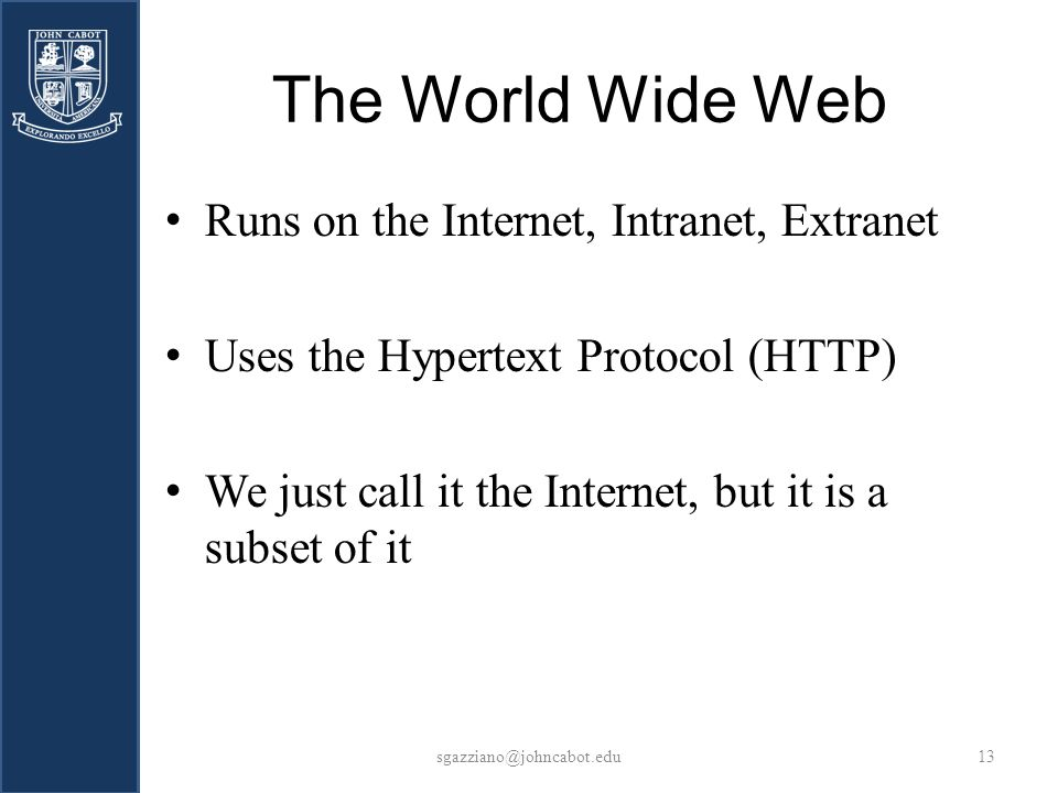The World Wide Web sgazziano@johncabot.edu13 Runs on the Internet, Intranet, Extranet Uses the Hypertext Protocol (HTTP) We just call it the Internet, but it is a subset of it