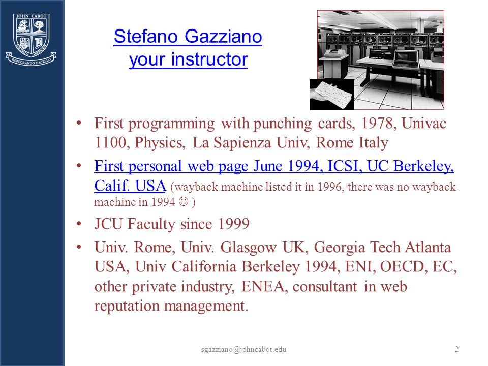 Stefano Gazziano your instructor First programming with punching cards, 1978, Univac 1100, Physics, La Sapienza Univ, Rome Italy First personal web page June 1994, ICSI, UC Berkeley, Calif.