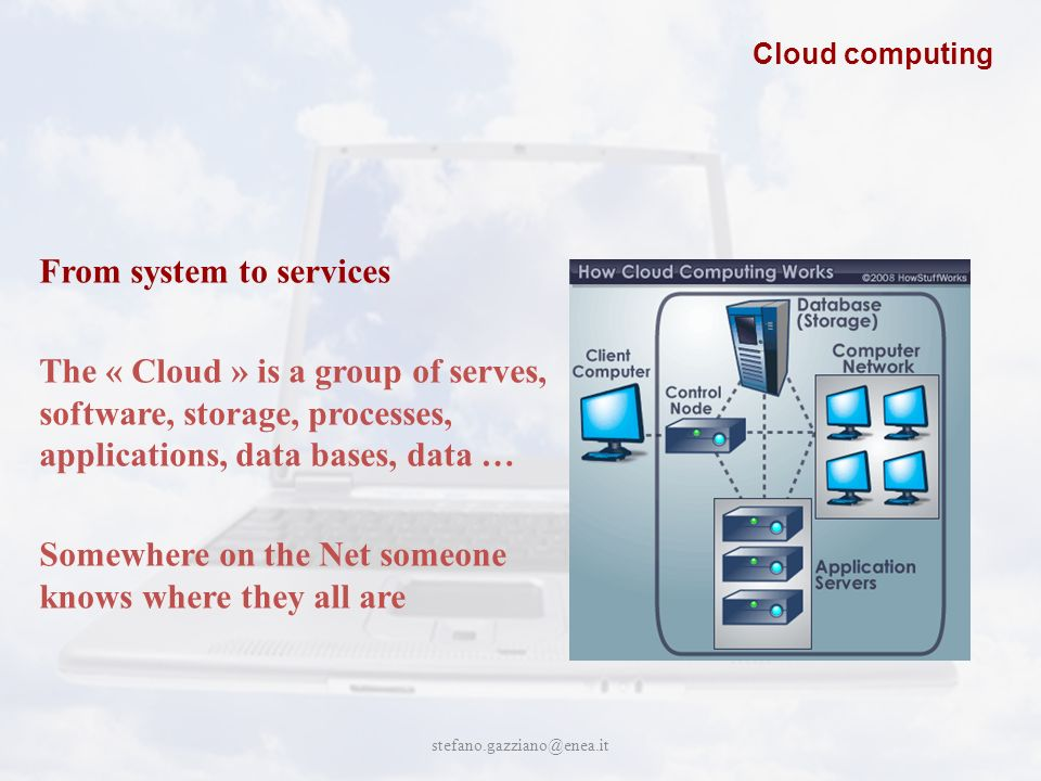John Cabot University stefano.gazziano@enea.it Cloud computing From system to services The « Cloud » is a group of serves, software, storage, processes, applications, data bases, data … Somewhere on the Net someone knows where they all are