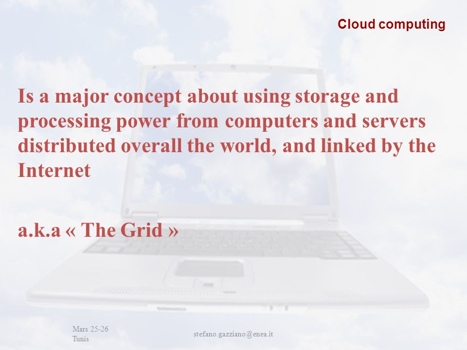 John Cabot University Mars 25-26 Tunis stefano.gazziano@enea.it Cloud computing Is a major concept about using storage and processing power from computers and servers distributed overall the world, and linked by the Internet a.k.a « The Grid »