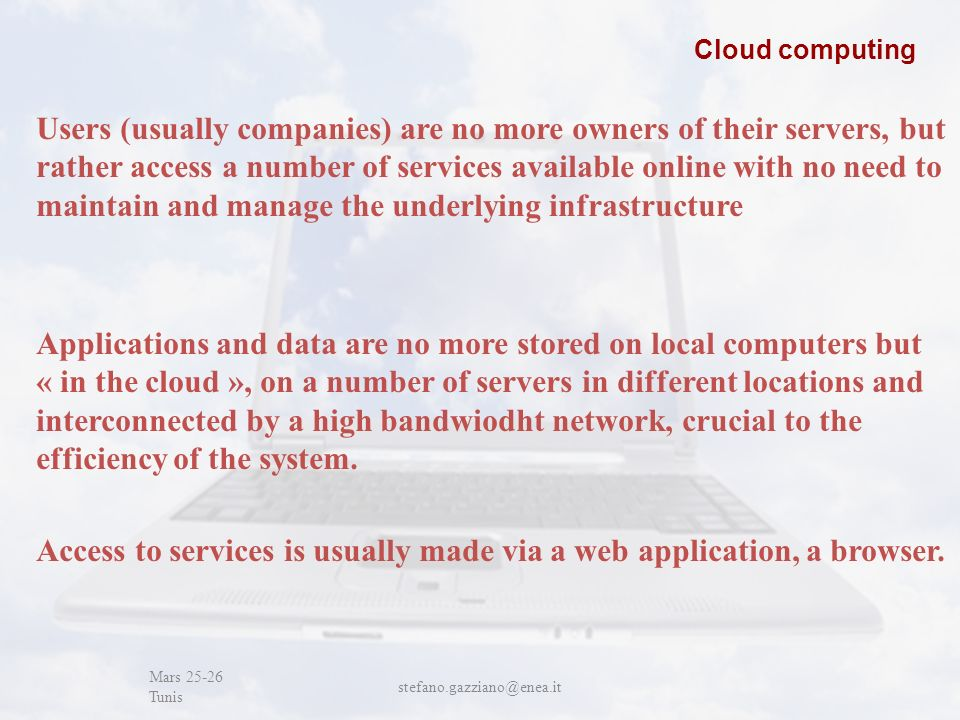 John Cabot University Mars 25-26 Tunis stefano.gazziano@enea.it Cloud computing Users (usually companies) are no more owners of their servers, but rather access a number of services available online with no need to maintain and manage the underlying infrastructure Applications and data are no more stored on local computers but « in the cloud », on a number of servers in different locations and interconnected by a high bandwiodht network, crucial to the efficiency of the system.