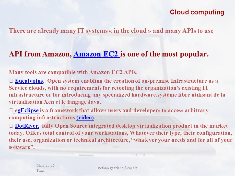 John Cabot University Mars 25-26 Tunis stefano.gazziano@enea.it Cloud computing There are already many IT systems « in the cloud » and many APIs to use API from Amazon, Amazon EC2 is one of the most popular.Amazon EC2 Many tools are compatible with Amazon EC2 APIs.