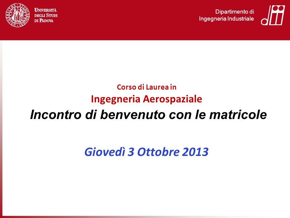 Dipartimento di Ingegneria Industriale Incontro di benvenuto con le matricole Giovedì 3 Ottobre 2013 Corso di Laurea in Ingegneria Aerospaziale