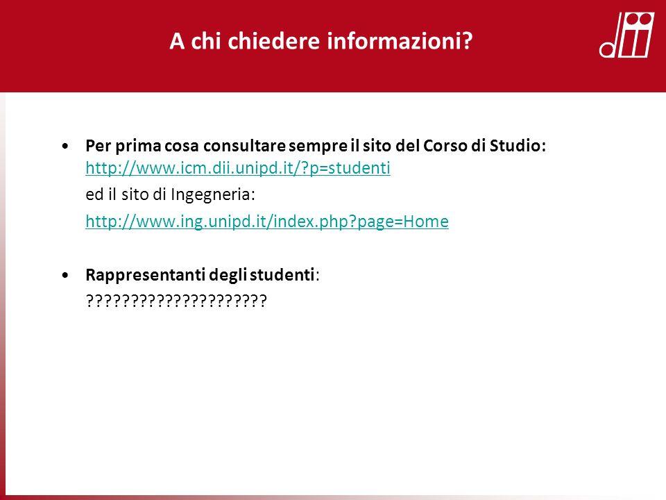 Per prima cosa consultare sempre il sito del Corso di Studio: http://www.icm.dii.unipd.it/?p=studenti http://www.icm.dii.unipd.it/?p=studenti ed il si