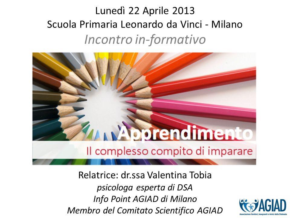 Lunedì 22 Aprile 2013 Scuola Primaria Leonardo da Vinci - Milano Incontro in-formativo Relatrice: dr.ssa Valentina Tobia psicologa esperta di DSA Info