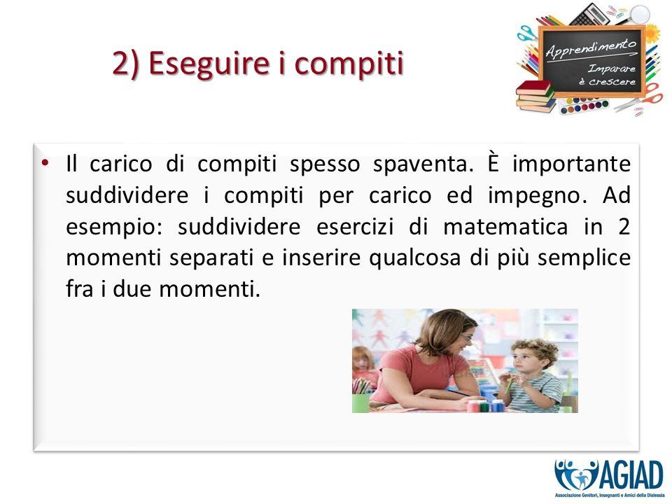 2) Eseguire i compiti Il carico di compiti spesso spaventa. È importante suddividere i compiti per carico ed impegno. Ad esempio: suddividere esercizi