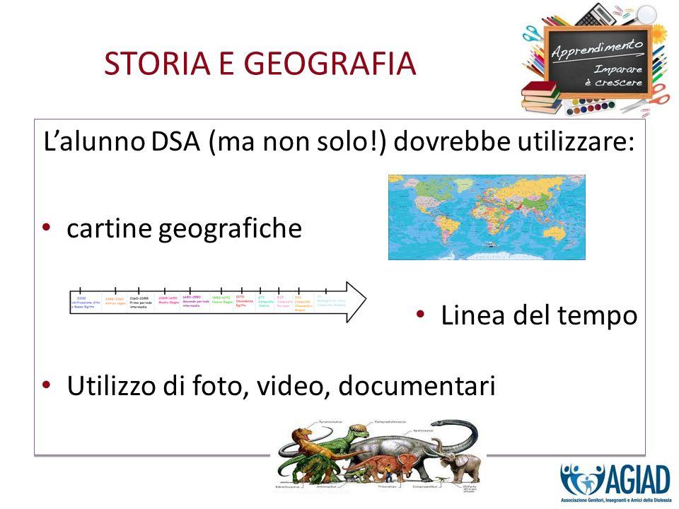 STORIA E GEOGRAFIA Lalunno DSA (ma non solo!) dovrebbe utilizzare: cartine geografiche Linea del tempo Utilizzo di foto, video, documentari Lalunno DS